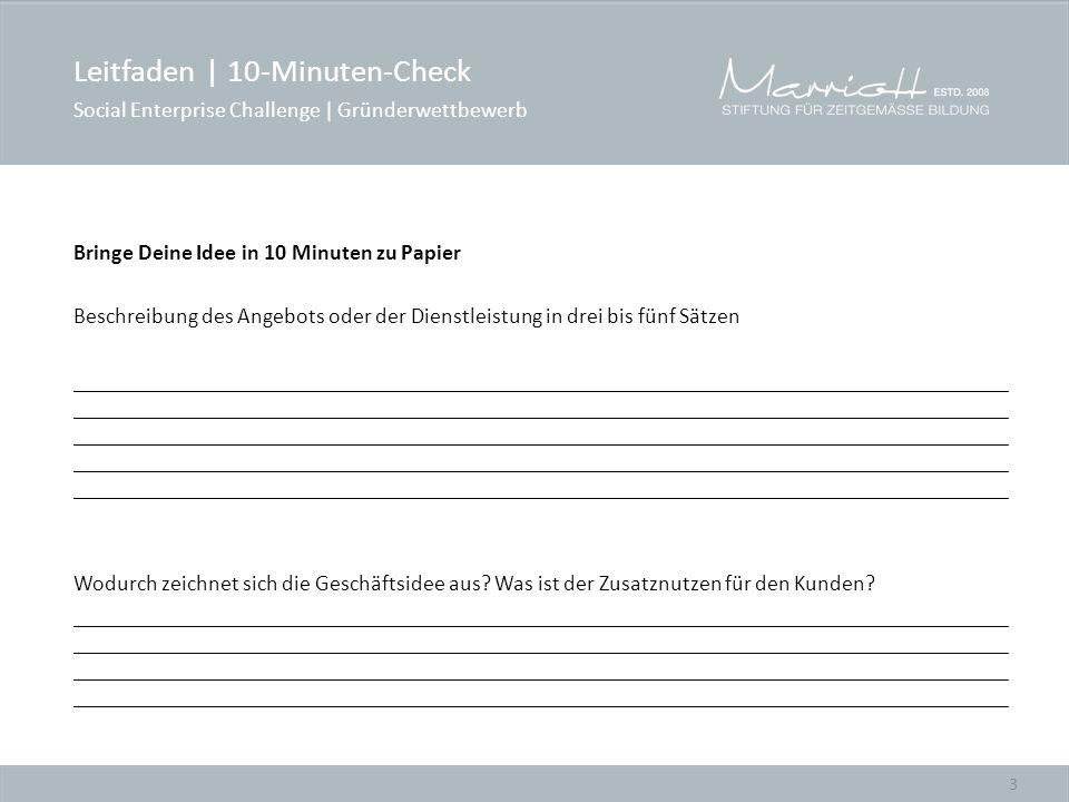 3 Bringe Deine Idee in 10 Minuten zu Papier Beschreibung des Angebots oder der Dienstleistung in drei bis fünf Sätzen ____________________________________________________________________________________ ____________________________________________________________________________________ ____________________________________________________________________________________ ____________________________________________________________________________________ ____________________________________________________________________________________ Wodurch zeichnet sich die Geschäftsidee aus.
