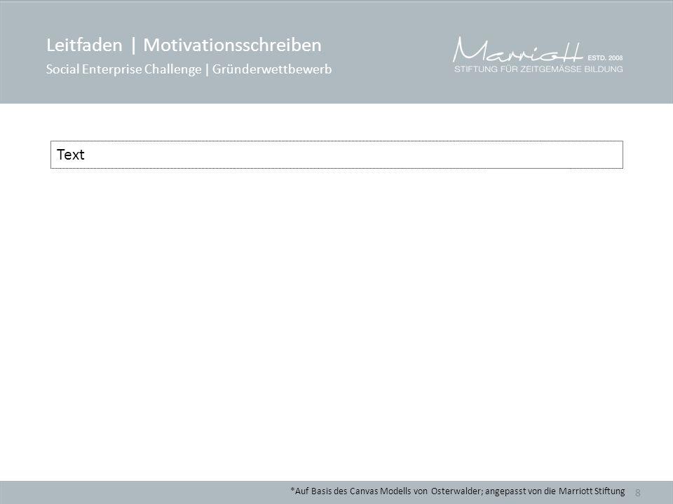 *Auf Basis des Canvas Modells von Osterwalder; angepasst von die Marriott Stiftung 8 Text Leitfaden | Motivationsschreiben Social Enterprise Challenge