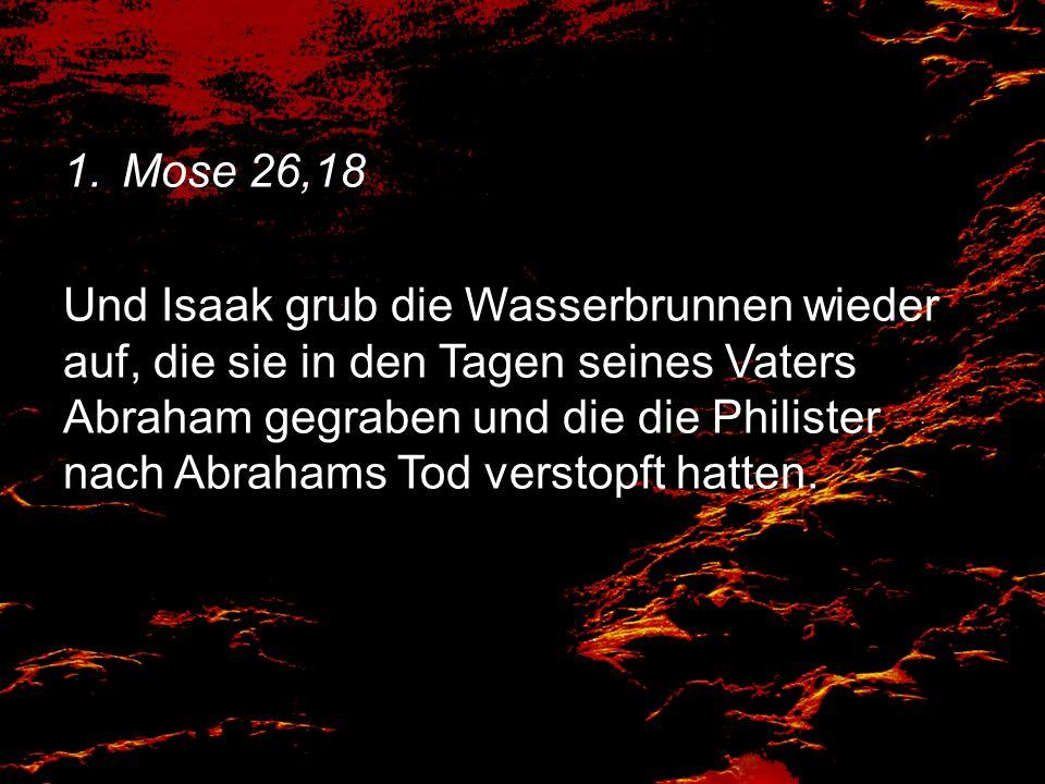 1.Mose 26,18 Und Isaak grub die Wasserbrunnen wieder auf, die sie in den Tagen seines Vaters Abraham gegraben und die die Philister nach Abrahams Tod