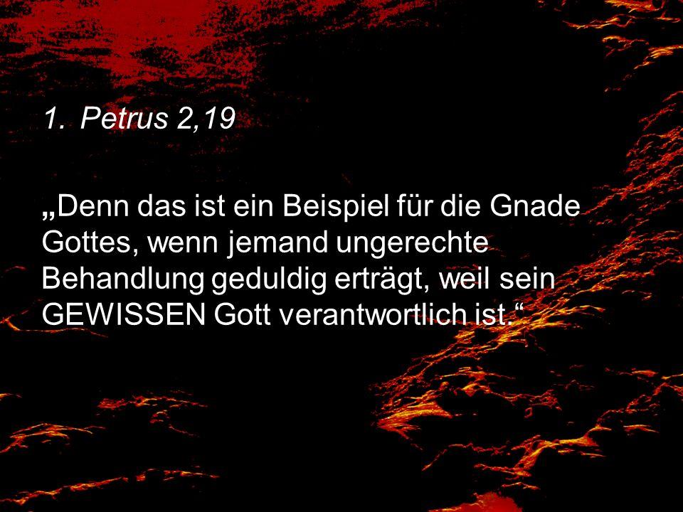 1.Petrus 2,19 Denn das ist ein Beispiel für die Gnade Gottes, wenn jemand ungerechte Behandlung geduldig erträgt, weil sein GEWISSEN Gott verantwortli