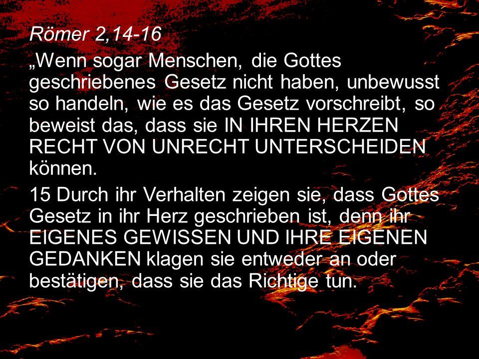 Römer 2,14-16 Wenn sogar Menschen, die Gottes geschriebenes Gesetz nicht haben, unbewusst so handeln, wie es das Gesetz vorschreibt, so beweist das, d
