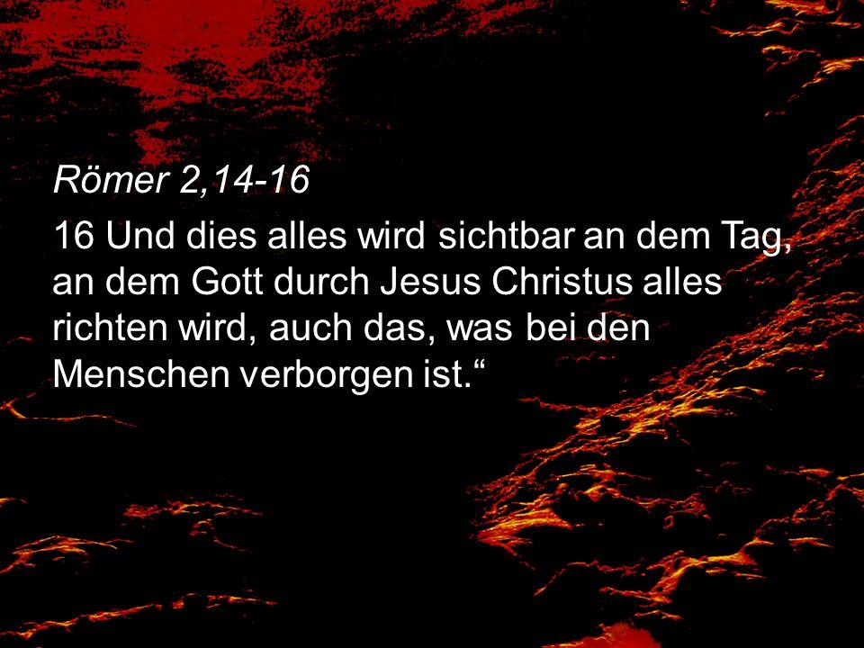Römer 2,14-16 16 Und dies alles wird sichtbar an dem Tag, an dem Gott durch Jesus Christus alles richten wird, auch das, was bei den Menschen verborge