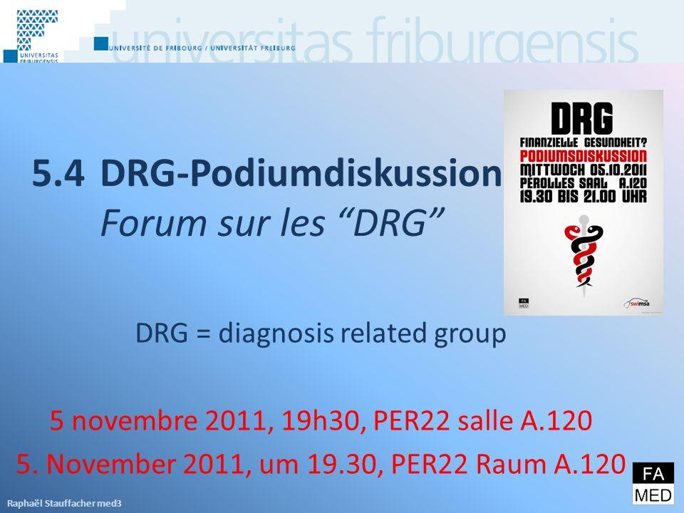 5.4DRG-Podiumdiskussion Forum sur les DRG Raphaël Stauffacher med3 DRG = diagnosis related group 5 novembre 2011, 19h30, PER22 salle A.120 5.