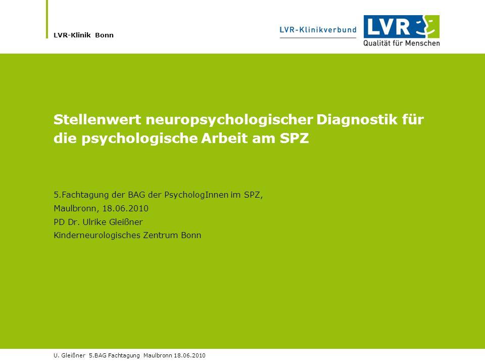 LVR-Klinik Bonn U. Gleißner 5.BAG Fachtagung Maulbronn 18.06.2010 Stellenwert neuropsychologischer Diagnostik für die psychologische Arbeit am SPZ 5.F