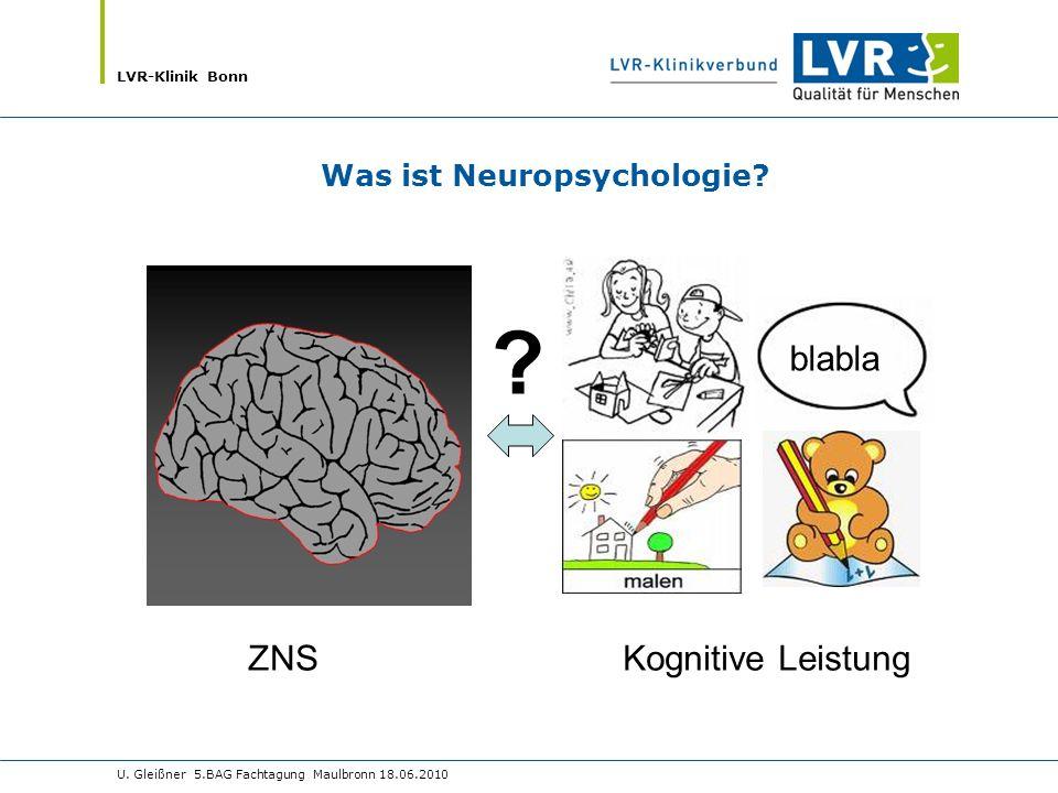 LVR-Klinik Bonn U. Gleißner 5.BAG Fachtagung Maulbronn 18.06.2010 ? blabla Was ist Neuropsychologie? ZNSKognitive Leistung