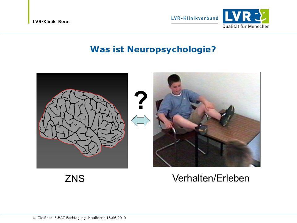 LVR-Klinik Bonn U. Gleißner 5.BAG Fachtagung Maulbronn 18.06.2010 Was ist Neuropsychologie? ? ZNS Verhalten/Erleben