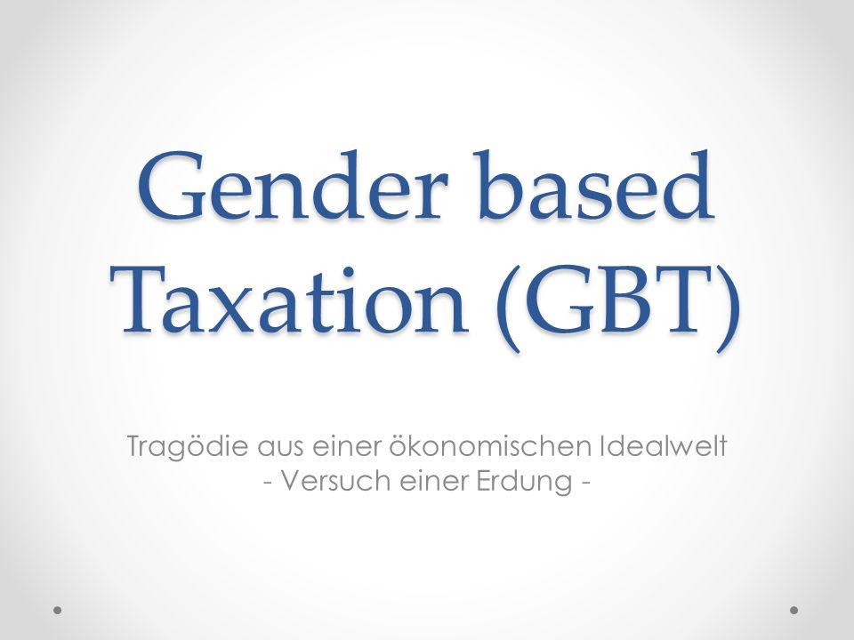 Gender based Taxation (GBT) Tragödie aus einer ökonomischen Idealwelt - Versuch einer Erdung -