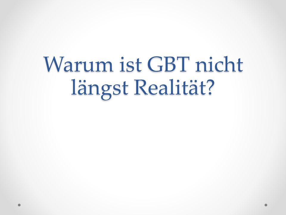 Warum ist GBT nicht längst Realität?