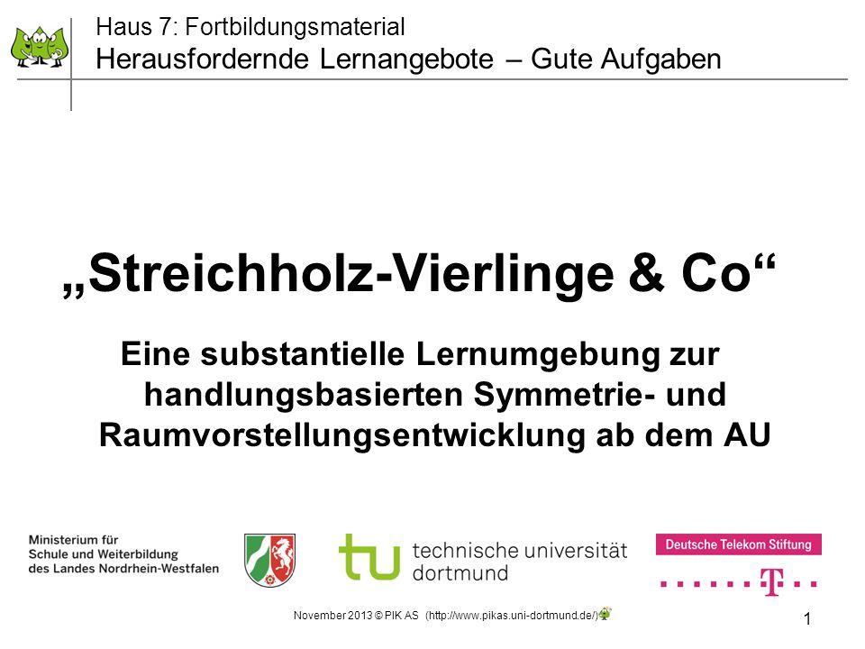 1 November 2013 © PIK AS (http://www.pikas.uni-dortmund.de/) Streichholz-Vierlinge & Co Eine substantielle Lernumgebung zur handlungsbasierten Symmetr