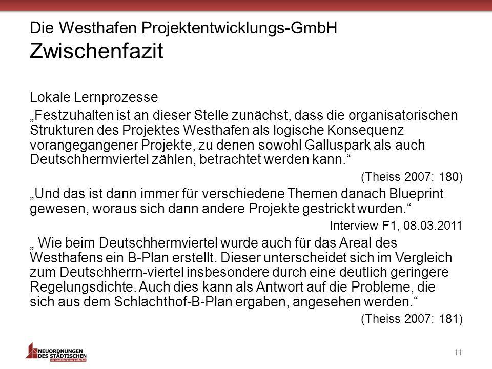 Die Westhafen Projektentwicklungs-GmbH Zwischenfazit Lokale Lernprozesse Festzuhalten ist an dieser Stelle zunächst, dass die organisatorischen Strukturen des Projektes Westhafen als logische Konsequenz vorangegangener Projekte, zu denen sowohl Galluspark als auch Deutschhermviertel zählen, betrachtet werden kann.