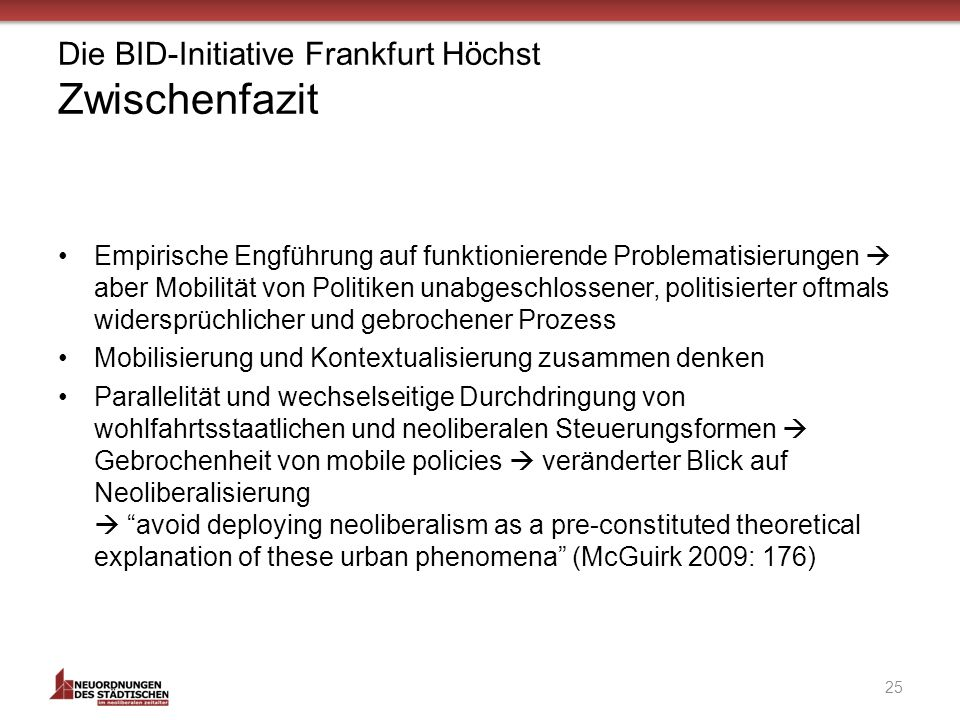 Die BID-Initiative Frankfurt Höchst Zwischenfazit Empirische Engführung auf funktionierende Problematisierungen aber Mobilität von Politiken unabgeschlossener, politisierter oftmals widersprüchlicher und gebrochener Prozess Mobilisierung und Kontextualisierung zusammen denken Parallelität und wechselseitige Durchdringung von wohlfahrtsstaatlichen und neoliberalen Steuerungsformen Gebrochenheit von mobile policies veränderter Blick auf Neoliberalisierung avoid deploying neoliberalism as a pre-constituted theoretical explanation of these urban phenomena (McGuirk 2009: 176) 25