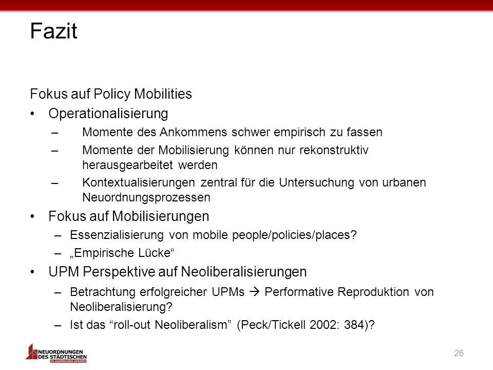26 Fazit Fokus auf Policy Mobilities Operationalisierung –Momente des Ankommens schwer empirisch zu fassen –Momente der Mobilisierung können nur rekonstruktiv herausgearbeitet werden –Kontextualisierungen zentral für die Untersuchung von urbanen Neuordnungsprozessen Fokus auf Mobilisierungen –Essenzialisierung von mobile people/policies/places.