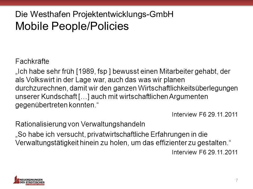Die Westhafen Projektentwicklungs-GmbH Mobile People/Policies Fachkräfte Ich habe sehr früh [1989, fsp ] bewusst einen Mitarbeiter gehabt, der als Volkswirt in der Lage war, auch das was wir planen durchzurechnen, damit wir den ganzen Wirtschaftlichkeitsüberlegungen unserer Kundschaft […] auch mit wirtschaftlichen Argumenten gegenübertreten konnten.