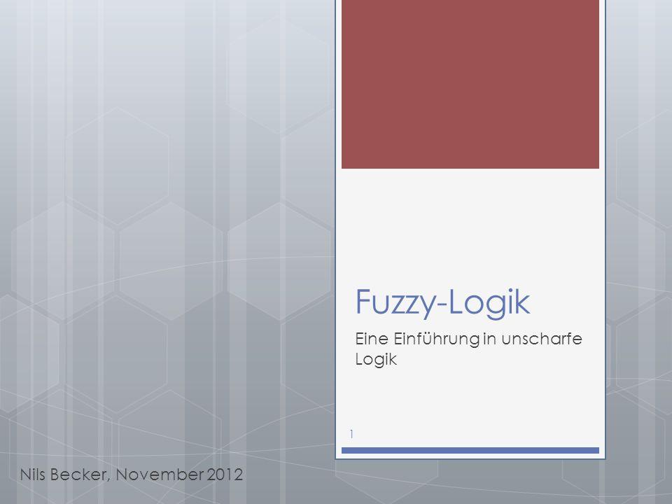 Fuzzy-Logik Eine Einführung in unscharfe Logik Nils Becker, November 2012 1