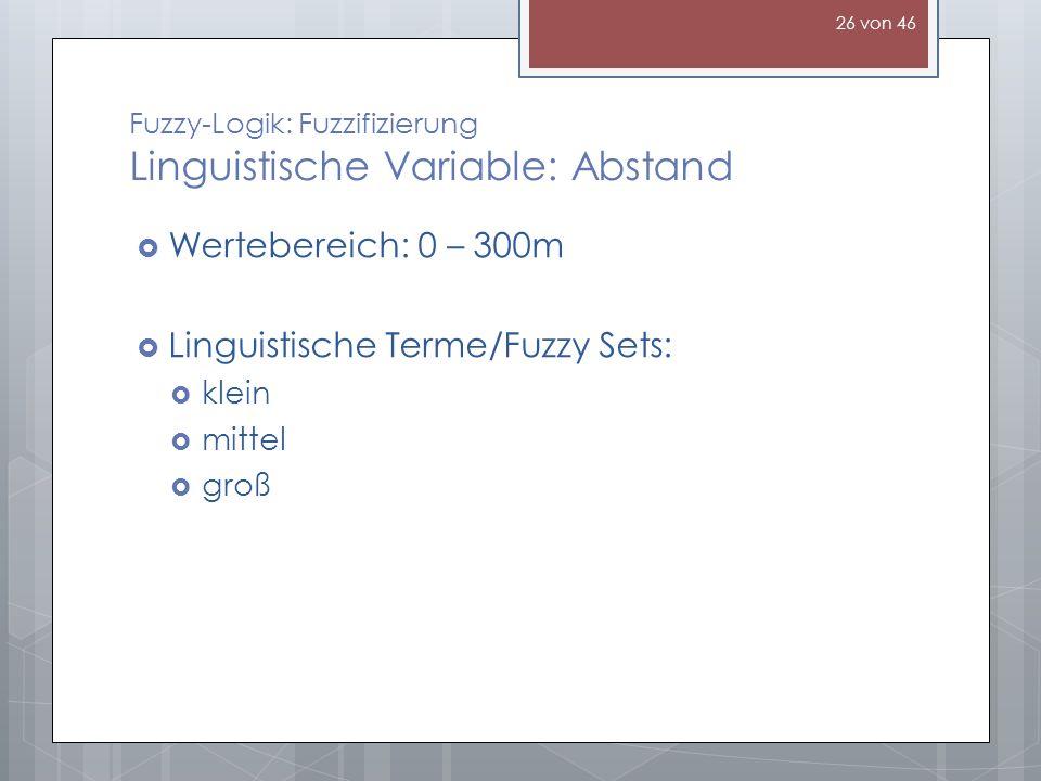 Fuzzy-Logik: Fuzzifizierung Linguistische Variable: Abstand Wertebereich: 0 – 300m Linguistische Terme/Fuzzy Sets: klein mittel groß 26 von 46