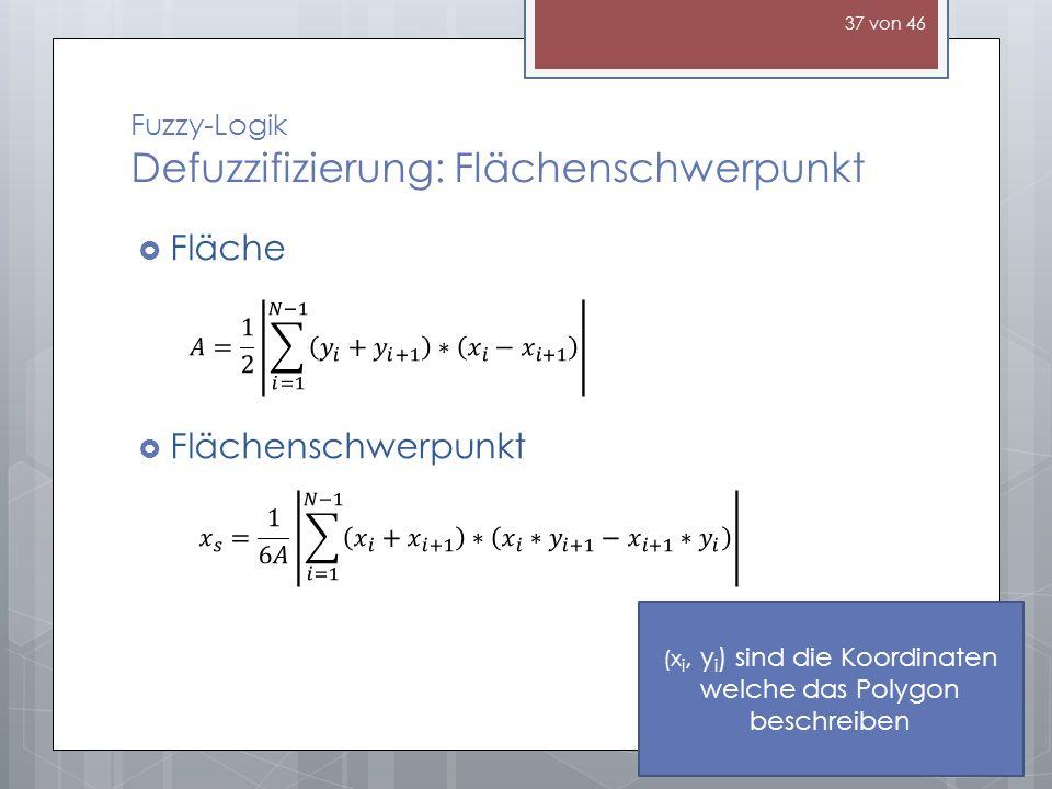 Fuzzy-Logik Defuzzifizierung: Flächenschwerpunkt (x i, y i ) sind die Koordinaten welche das Polygon beschreiben Fläche Flächenschwerpunkt 37 von 46