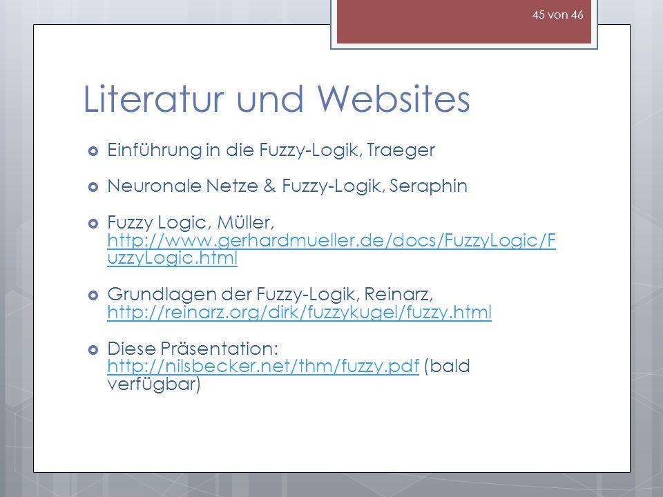 Literatur und Websites Einführung in die Fuzzy-Logik, Traeger Neuronale Netze & Fuzzy-Logik, Seraphin Fuzzy Logic, Müller, http://www.gerhardmueller.de/docs/FuzzyLogic/F uzzyLogic.html http://www.gerhardmueller.de/docs/FuzzyLogic/F uzzyLogic.html Grundlagen der Fuzzy-Logik, Reinarz, http://reinarz.org/dirk/fuzzykugel/fuzzy.html http://reinarz.org/dirk/fuzzykugel/fuzzy.html Diese Präsentation: http://nilsbecker.net/thm/fuzzy.pdf (bald verfügbar) http://nilsbecker.net/thm/fuzzy.pdf 45 von 46