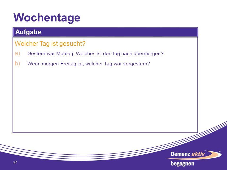 Wochentage 27 Aufgabe Welcher Tag ist gesucht? a) Gestern war Montag. Welches ist der Tag nach übermorgen? b) Wenn morgen Freitag ist, welcher Tag war