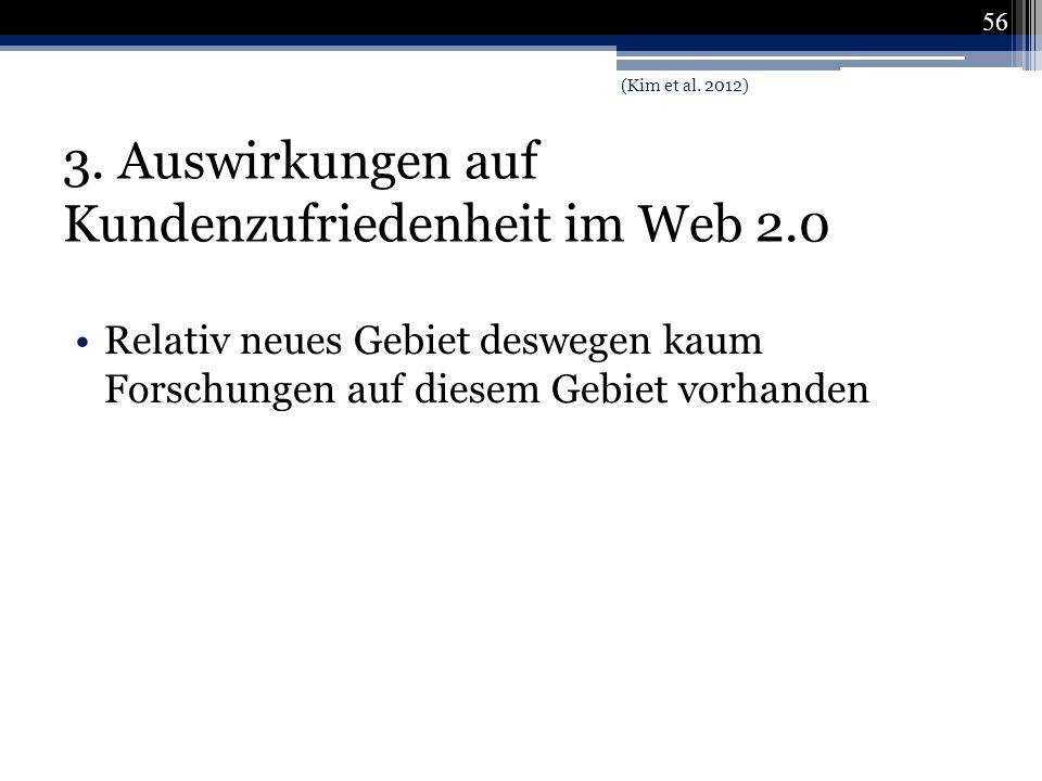3. Auswirkungen auf Kundenzufriedenheit im Web 2.0 Relativ neues Gebiet deswegen kaum Forschungen auf diesem Gebiet vorhanden 56 (Kim et al. 2012)