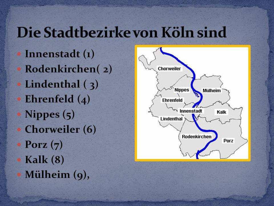 Innenstadt (1) Rodenkirchen( 2) Lindenthal ( 3) Ehrenfeld (4) Nippes (5) Chorweiler (6) Porz (7) Kalk (8) Mülheim (9),