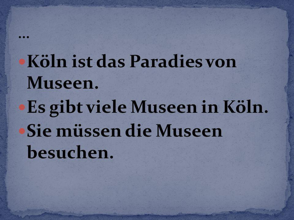 Köln ist das Paradies von Museen. Es gibt viele Museen in Köln. Sie müssen die Museen besuchen.