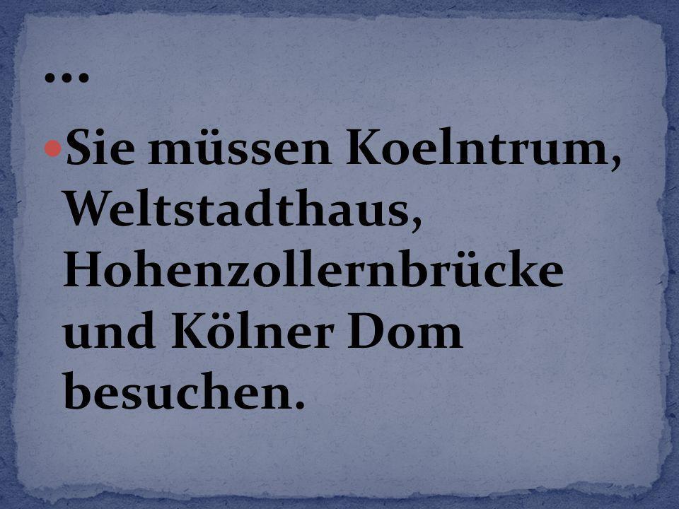 Sie müssen Koelntrum, Weltstadthaus, Hohenzollernbrücke und Kölner Dom besuchen.