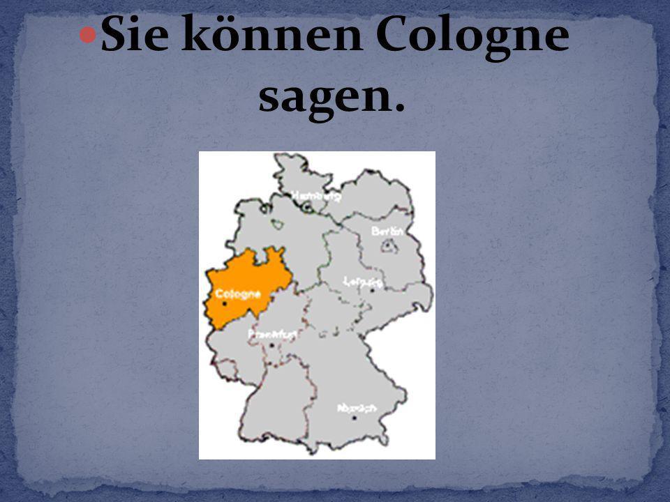 Sie können Cologne sagen.