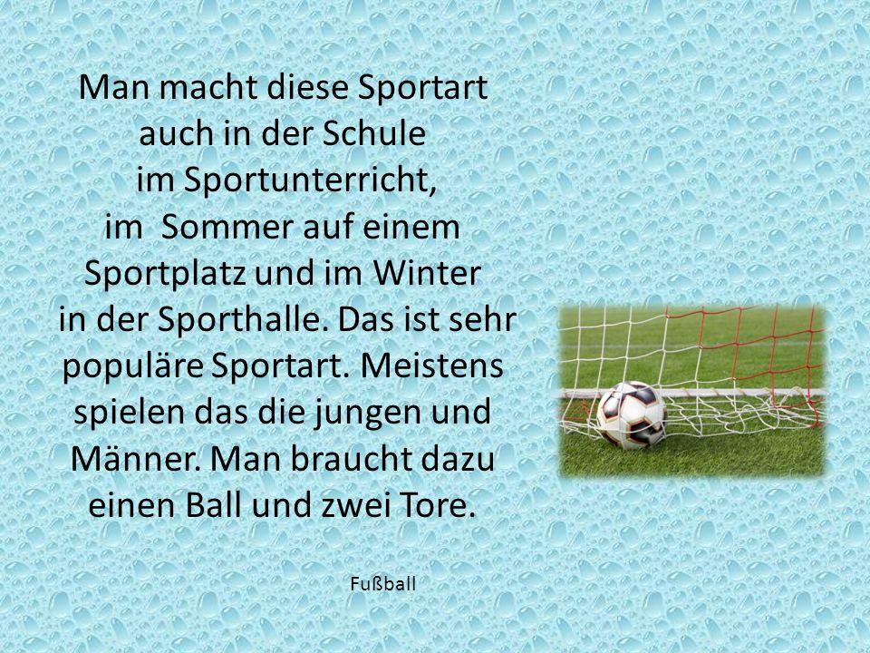 Man macht diese Sportart auch in der Schule im Sportunterricht, im Sommer auf einem Sportplatz und im Winter in der Sporthalle. Das ist sehr populäre
