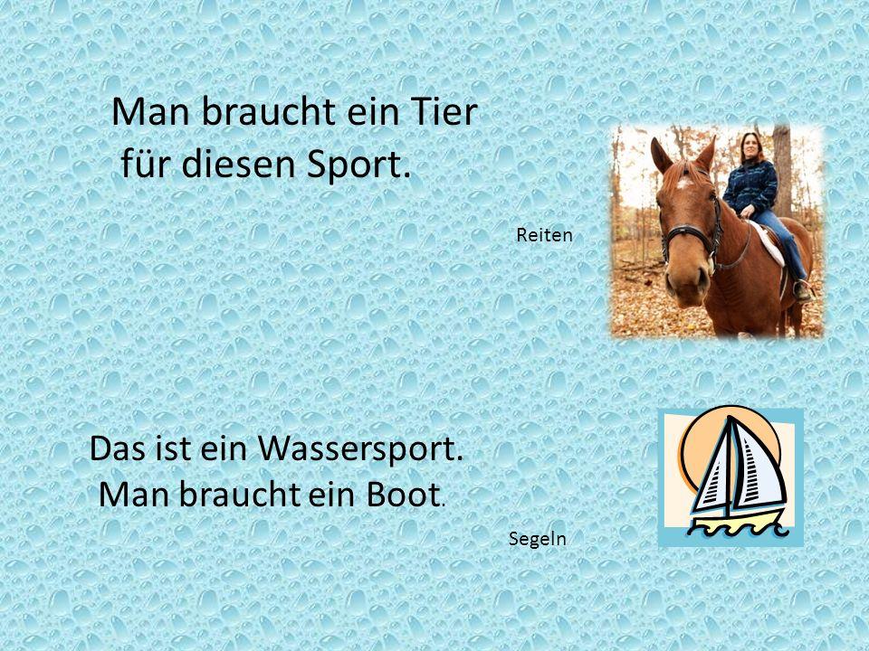 Man braucht ein Tier für diesen Sport. Reiten Segeln Das ist ein Wassersport. Man braucht ein Boot.