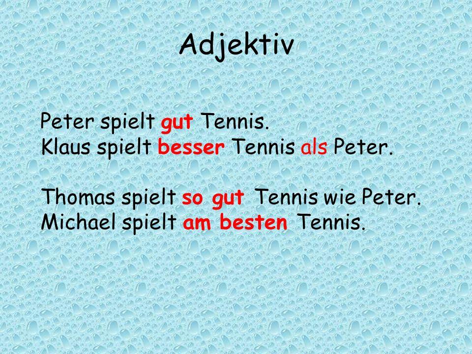 Adjektiv Peter spielt gut Tennis. Klaus spielt besser Tennis als Peter. Thomas spielt so gut Tennis wie Peter. Michael spielt am besten Tennis.