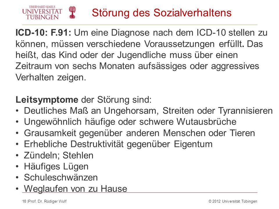 18  Prof. Dr. Rüdiger Wulf© 2012 Universität Tübingen ICD-10: F.91: Um eine Diagnose nach dem ICD-10 stellen zu können, müssen verschiedene Voraussetz