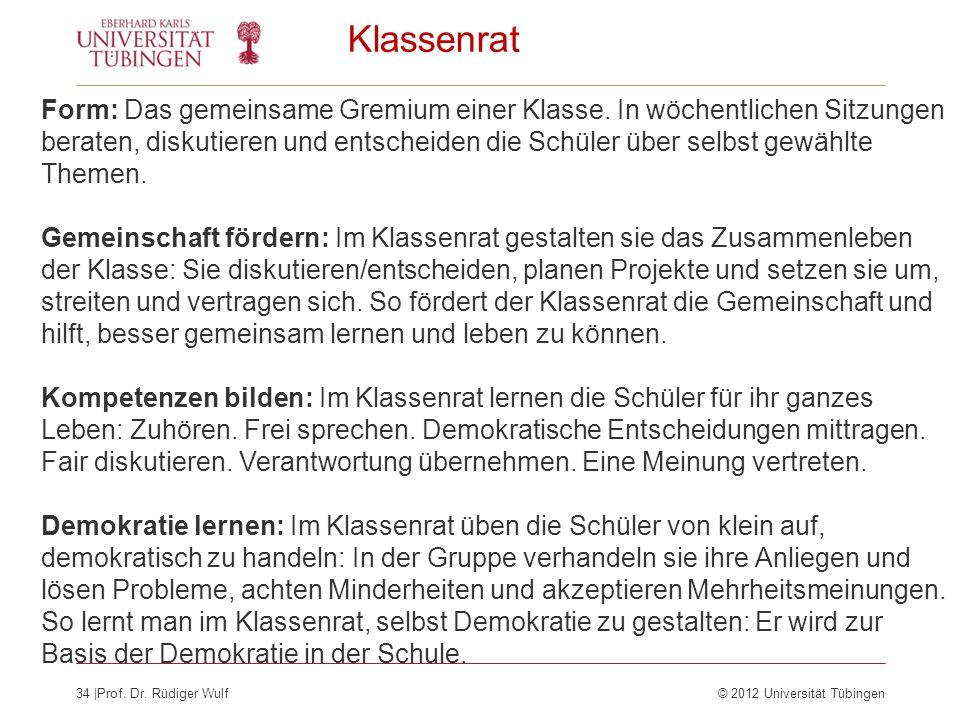 34  Prof. Dr. Rüdiger Wulf© 2012 Universität Tübingen Klassenrat Form: Das gemeinsame Gremium einer Klasse. In wöchentlichen Sitzungen beraten, diskut