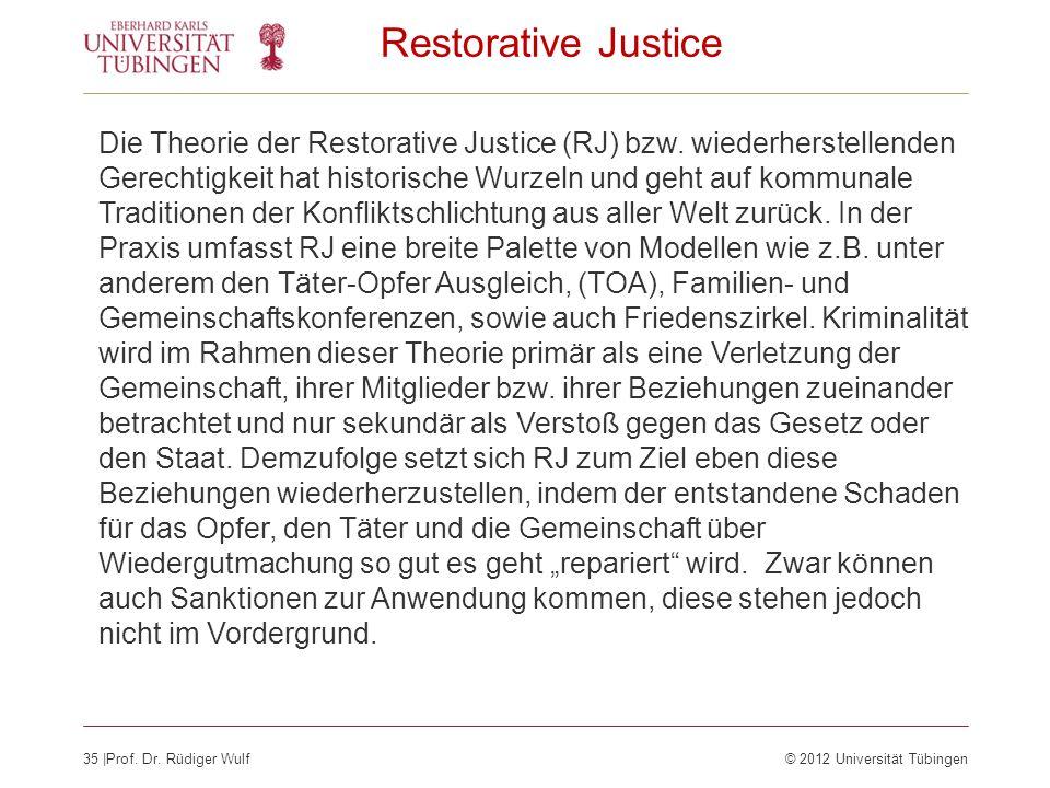 35  Prof. Dr. Rüdiger Wulf© 2012 Universität Tübingen Restorative Justice Die Theorie der Restorative Justice (RJ) bzw. wiederherstellenden Gerechtigk