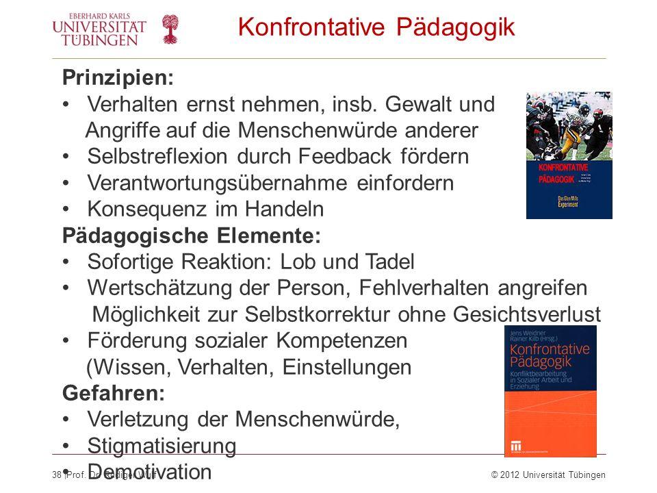 38  Prof. Dr. Rüdiger Wulf© 2012 Universität Tübingen Konfrontative Pädagogik Prinzipien: Verhalten ernst nehmen, insb. Gewalt und Angriffe auf die Me
