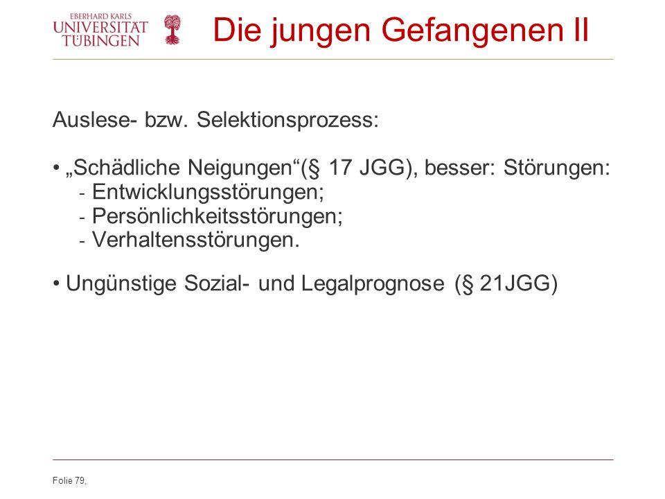 Folie 79, Die jungen Gefangenen II Auslese- bzw. Selektionsprozess: Schädliche Neigungen(§ 17 JGG), besser: Störungen: - Entwicklungsstörungen; - Pers