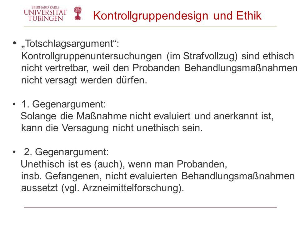 Kontrollgruppendesign und Ethik Totschlagsargument: Kontrollgruppenuntersuchungen (im Strafvollzug) sind ethisch nicht vertretbar, weil den Probanden