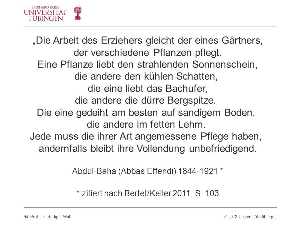 94  Prof. Dr. Rüdiger Wulf© 2012 Universität Tübingen Die Arbeit des Erziehers gleicht der eines Gärtners, der verschiedene Pflanzen pflegt. Eine Pfla