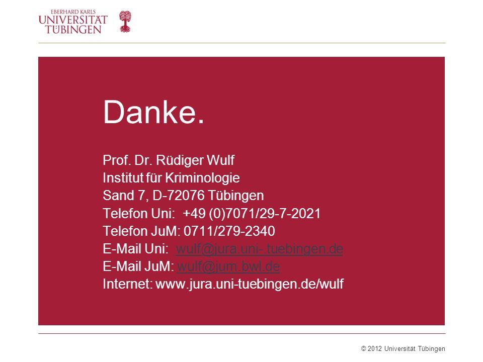 © 2012 Universität Tübingen Danke. Prof. Dr. Rüdiger Wulf Institut für Kriminologie Sand 7, D-72076 Tübingen Telefon Uni: +49 (0)7071/29-7-2021 Telefo