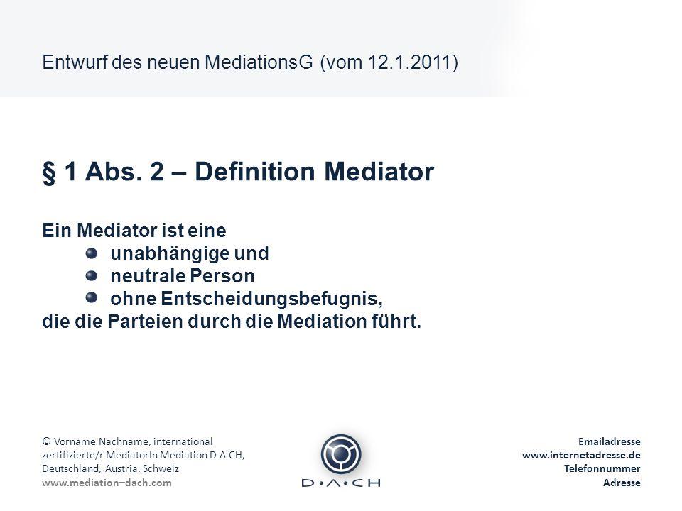 Entwurf des neuen MediationsG (vom 12.1.2011) © Vorname Nachname, international zertifizierte/r MediatorIn Mediation D A CH, Deutschland, Austria, Schweiz www.mediation–dach.com Emailadresse www.internetadresse.de Telefonnummer Adresse § 1 Abs.