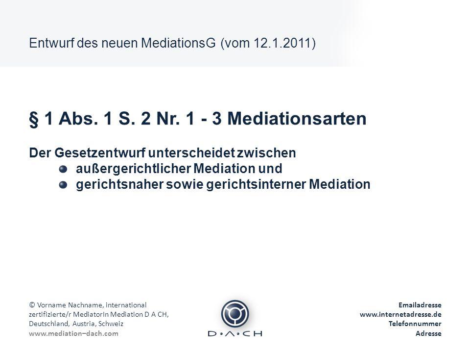 Entwurf des neuen MediationsG (vom 12.1.2011) © Vorname Nachname, international zertifizierte/r MediatorIn Mediation D A CH, Deutschland, Austria, Schweiz www.mediation–dach.com Emailadresse www.internetadresse.de Telefonnummer Adresse § 2 Abs.