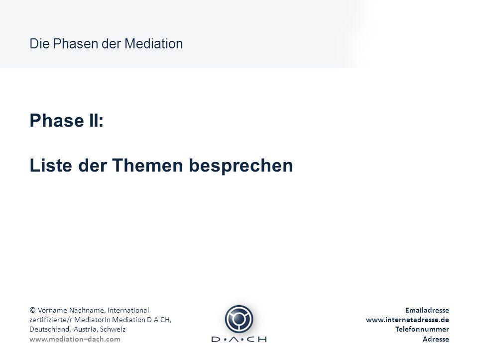 Die Phasen der Mediation © Vorname Nachname, international zertifizierte/r MediatorIn Mediation D A CH, Deutschland, Austria, Schweiz www.mediation–dach.com Emailadresse www.internetadresse.de Telefonnummer Adresse Phase III: Positionen auf dahinterliegende Interessen untersuchen