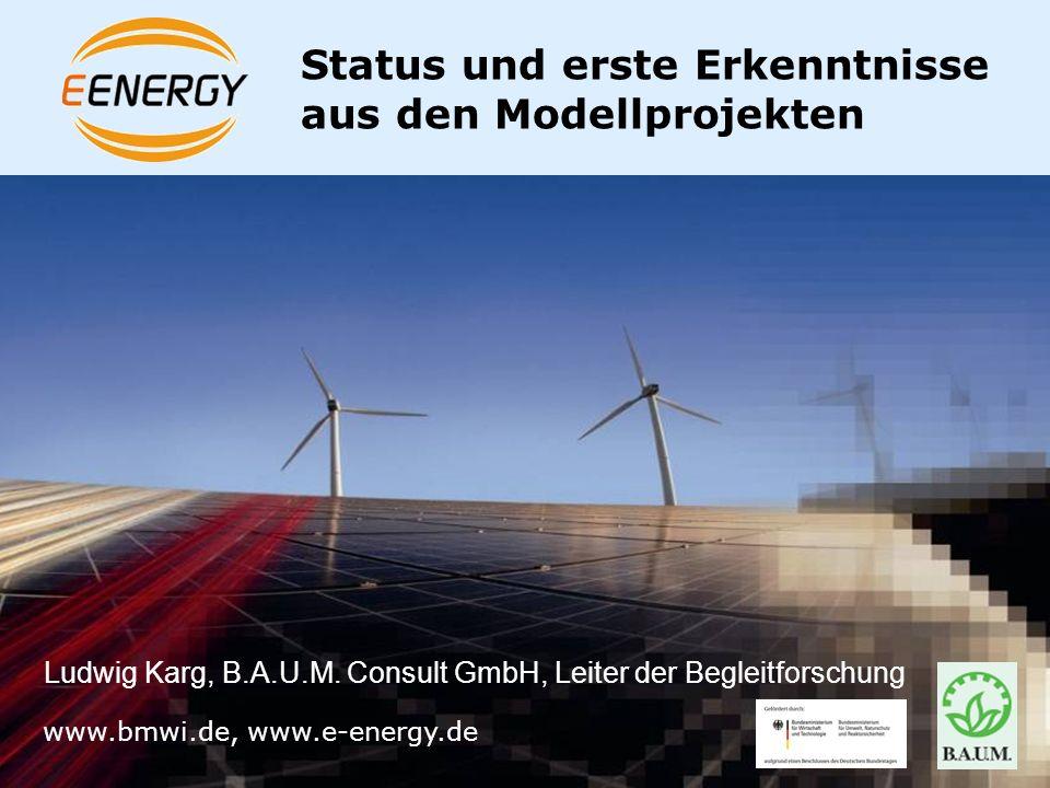 www.bmwi.de Status und erste Erkenntnisse aus den Modellprojekten www.bmwi.de, www.e-energy.de Ludwig Karg, B.A.U.M. Consult GmbH, Leiter der Begleitf