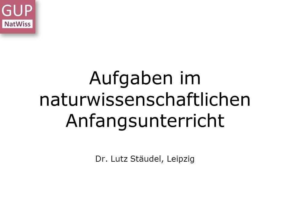 Aufgaben im naturwissenschaftlichen Anfangsunterricht Dr. Lutz Stäudel, Leipzig