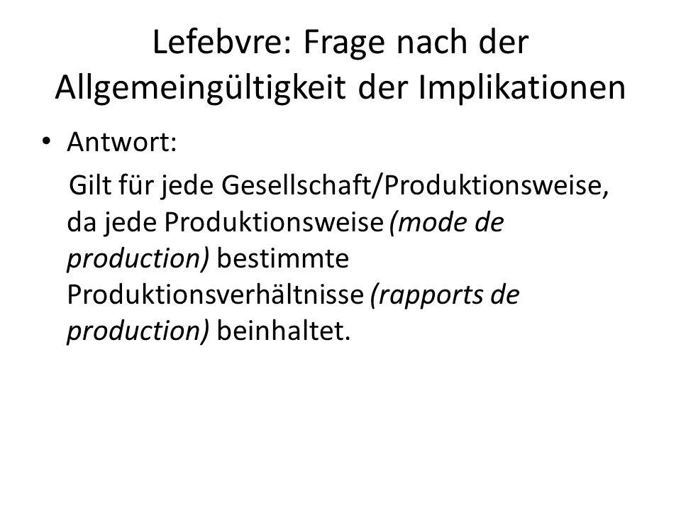 Lefebvre: Frage nach der Allgemeingültigkeit der Implikationen Antwort: Gilt für jede Gesellschaft/Produktionsweise, da jede Produktionsweise (mode de