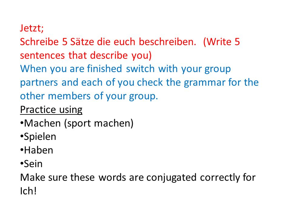 Jetzt; Schreibe 5 Sätze die euch beschreiben. (Write 5 sentences that describe you) When you are finished switch with your group partners and each of