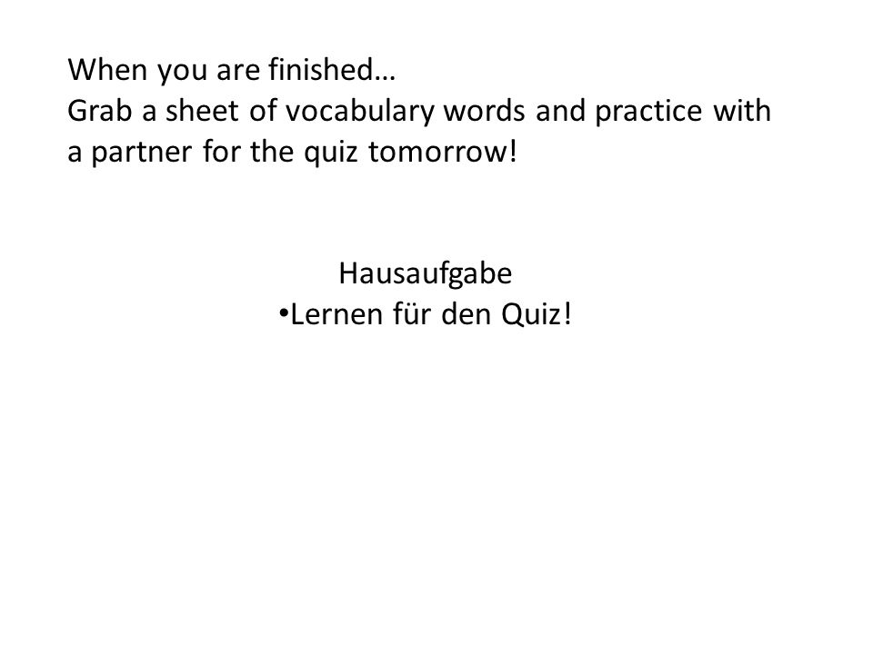When you are finished… Grab a sheet of vocabulary words and practice with a partner for the quiz tomorrow! Hausaufgabe Lernen für den Quiz!