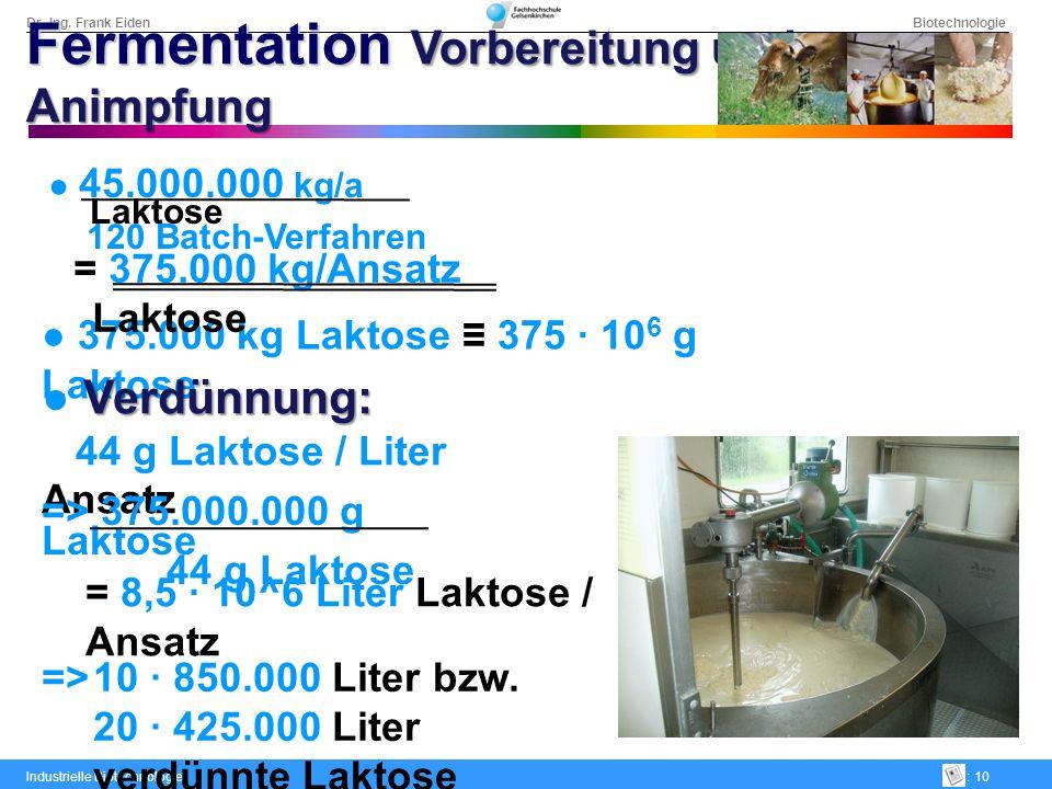 Dr.-Ing. Frank Eiden Biotechnologie Industrielle Biotechnologie: 10 375.000 kg Laktose 375 · 10 6 g Laktose Verdünnung: 44 g Laktose / Liter Ansatz =