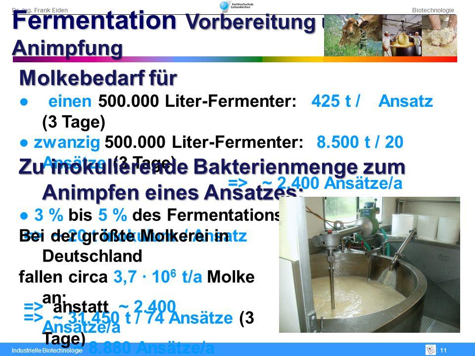 Dr.-Ing. Frank Eiden Biotechnologie Industrielle Biotechnologie: 11 Molkebedarf für einen 500.000 Liter-Fermenter: 425 t / Ansatz (3 Tage) zwanzig 500