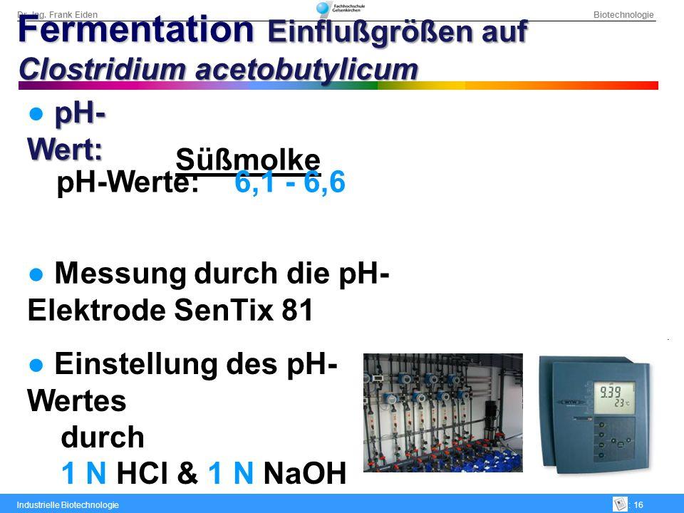 Dr.-Ing. Frank Eiden Biotechnologie Industrielle Biotechnologie: 16 Süßmolke pH-Werte: 6,1 - 6,6 Messung durch die pH- Elektrode SenTix 81 Einstellung