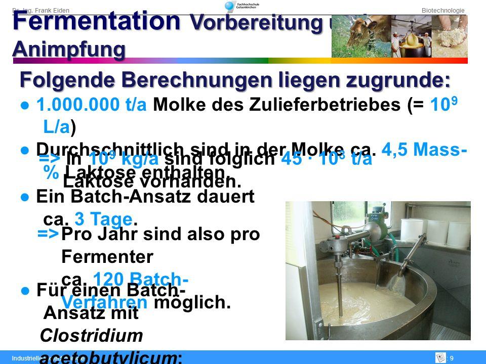 Dr.-Ing. Frank Eiden Biotechnologie Industrielle Biotechnologie: 9 Folgende Berechnungen liegen zugrunde: 1.000.000 t/a Molke des Zulieferbetriebes (=
